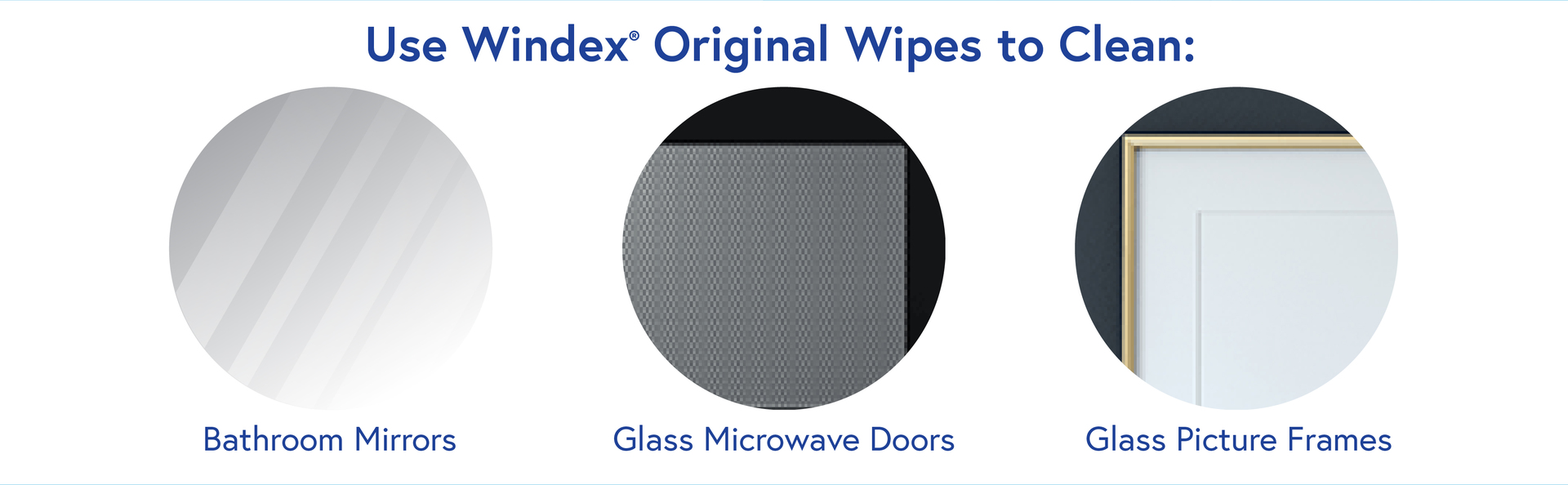 Use Windex Original Wipes to Clean: Bathroom Mirrors, Glass Microwave Doors, Glass Picture Frames