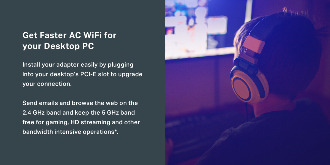 Get faster AC Wi-Fi for your desktop by plugging the adapter into desktop's PCI-E slot.